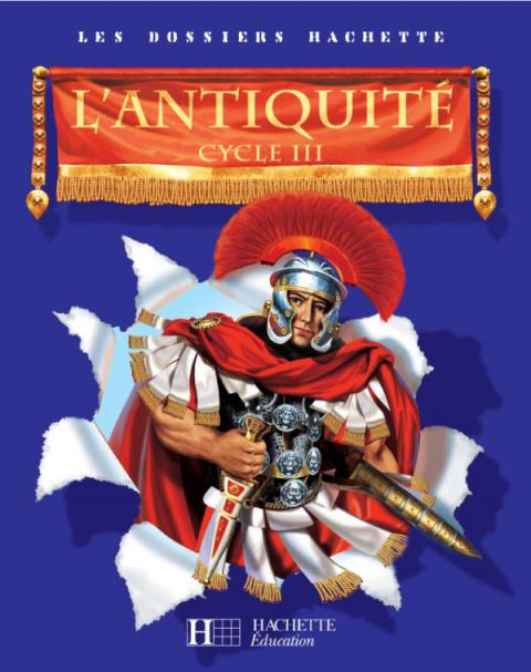 Les Dossiers Hachette Histoire Cycle 3 - L'Antiquité - Livre de l'élève - Ed.2006